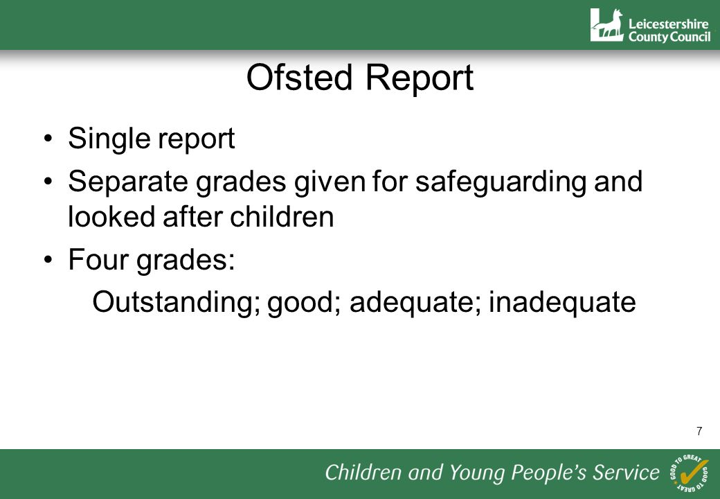 7 Ofsted Report Single report Separate grades given for safeguarding and looked after children Four grades: Outstanding; good; adequate; inadequate