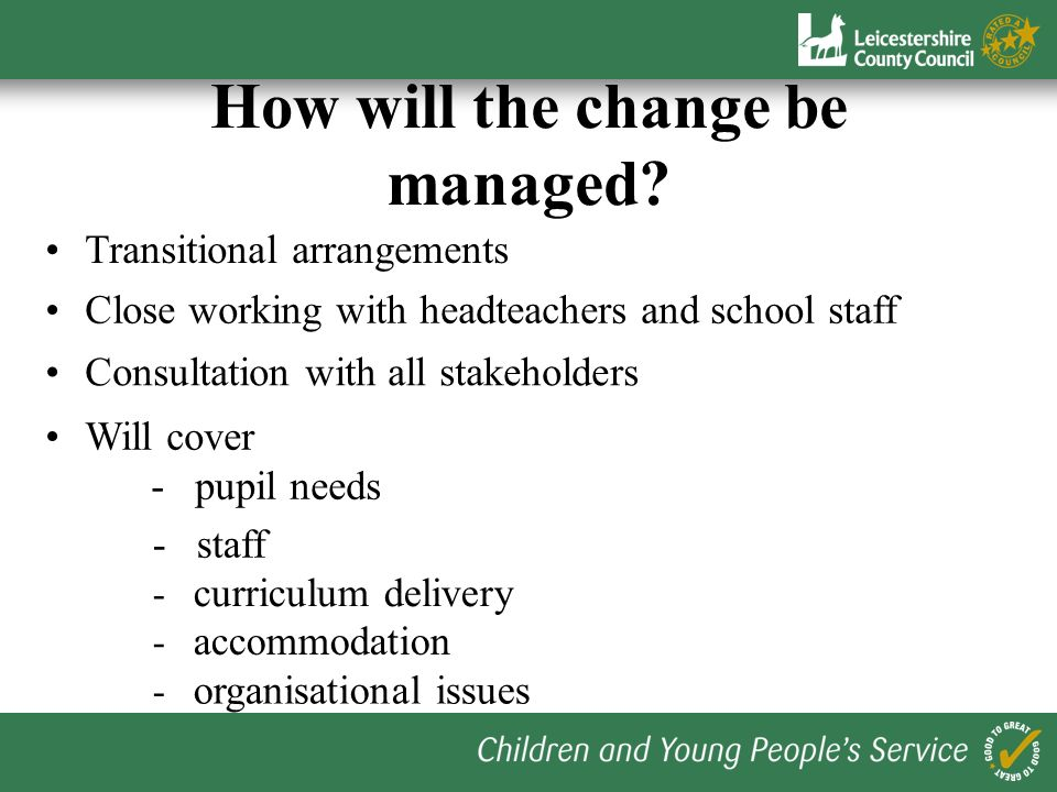 How will the change be managed? Transitional arrangements Consultation with all stakeholders Will cover - pupil needs - staff - curriculum delivery -