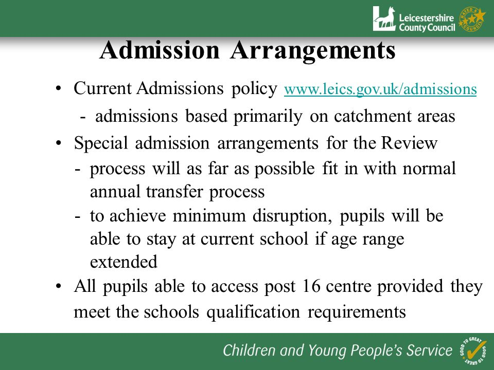 Admission Arrangements Current Admissions policy www.leics.gov.uk/admissions www.leics.gov.uk/admissions -admissions based primarily on catchment areas Special admission arrangements for the Review -process will as far as possible fit in with normal annual transfer process -to achieve minimum disruption, pupils will be able to stay at current school if age range extended All pupils able to access post 16 centre provided they meet the schools qualification requirements