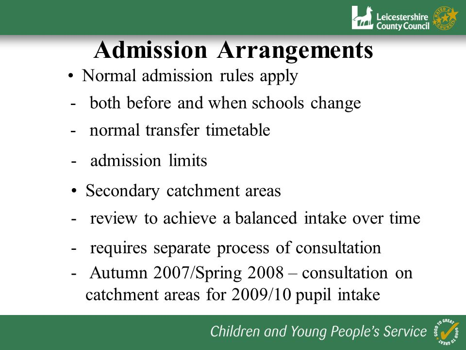 Admission Arrangements Normal admission rules apply - both before and when schools change - normal transfer timetable - admission limits - review to achieve a balanced intake over time - requires separate process of consultation - Autumn 2007/Spring 2008 – consultation on catchment areas for 2009/10 pupil intake Secondary catchment areas