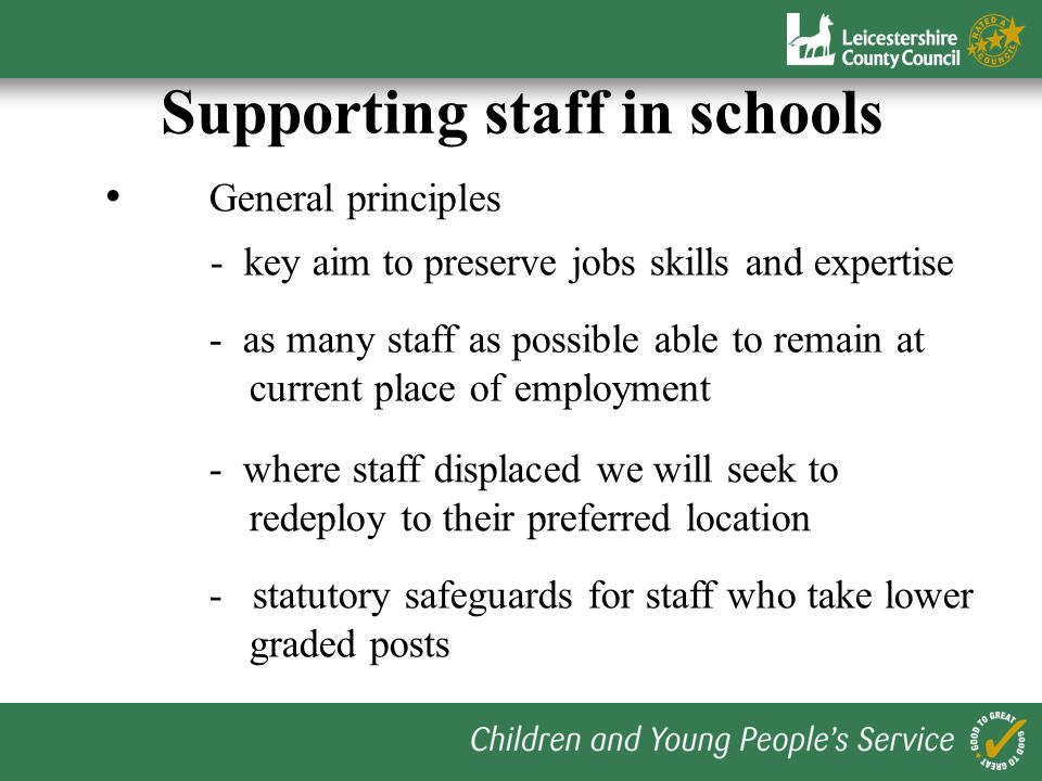Supporting staff in schools General principles - key aim to preserve jobs skills and expertise - statutory safeguards for staff who take lower graded posts - as many staff as possible able to remain at current place of employment - where staff displaced we will seek to redeploy to their preferred location
