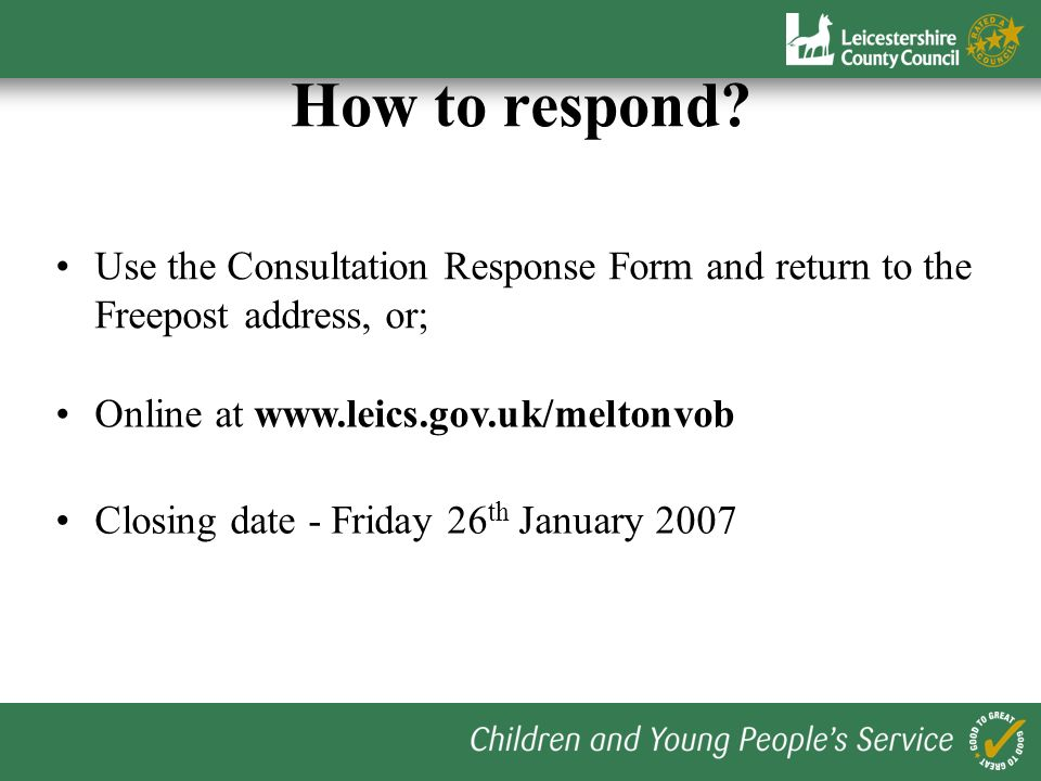 How to respond? Use the Consultation Response Form and return to the Freepost address, or; Online at www.leics.gov.uk/meltonvob Closing date - Friday