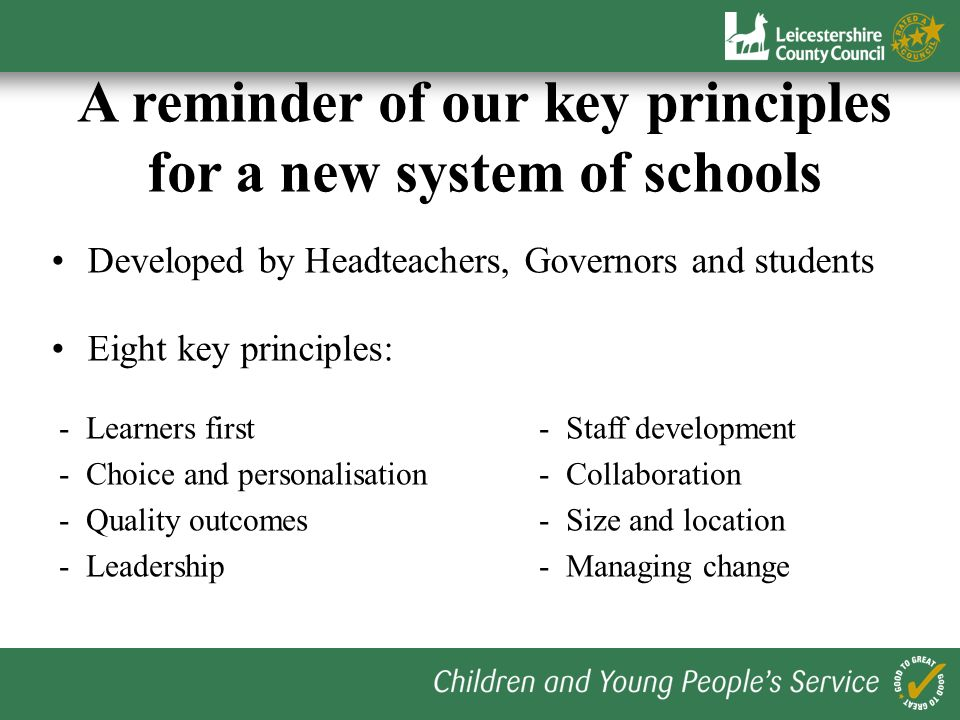 Developed by Headteachers, Governors and students Eight key principles: A reminder of our key principles for a new system of schools - Learners first- Staff development - Choice and personalisation- Collaboration - Quality outcomes- Size and location - Leadership- Managing change