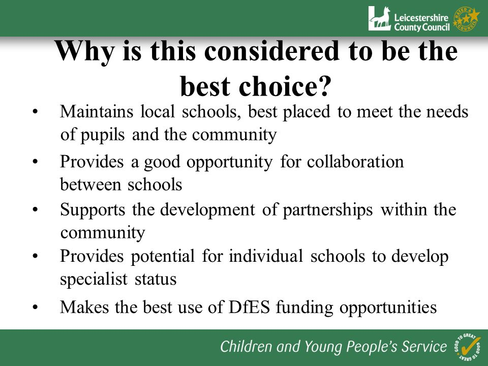 Maintains local schools, best placed to meet the needs of pupils and the community Why is this considered to be the best choice? Provides a good oppor