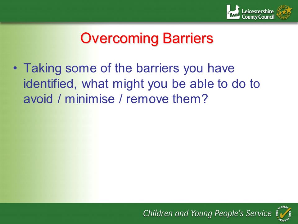 Overcoming Barriers Taking some of the barriers you have identified, what might you be able to do to avoid / minimise / remove them