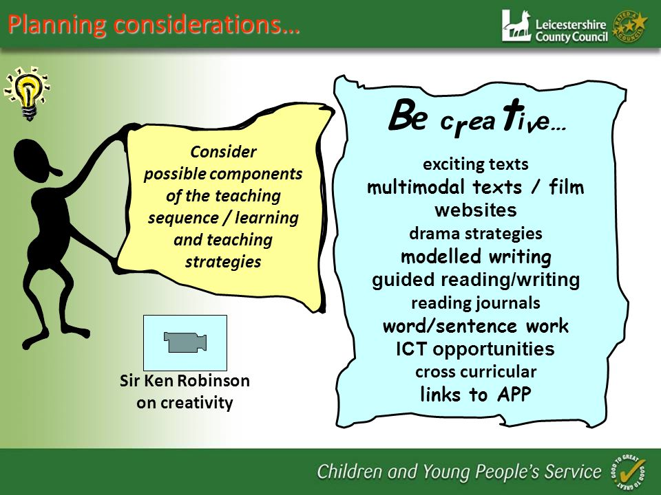 Planning considerations… B e c r e a t i v e … exciting texts multimodal texts / film websites drama strategies modelled writing guided reading/writing reading journals word/sentence work ICT opportunities cross curricular links to APP Consider possible components of the teaching sequence / learning and teaching strategies Sir Ken Robinson on creativity