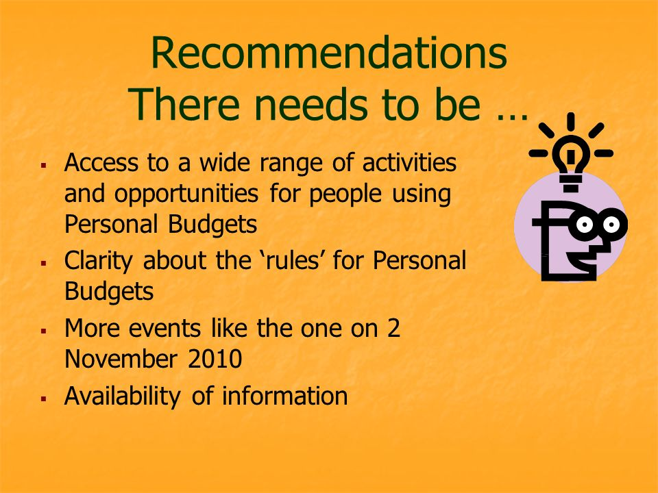 Recommendations There needs to be … Access to a wide range of activities and opportunities for people using Personal Budgets Clarity about the rules for Personal Budgets More events like the one on 2 November 2010 Availability of information