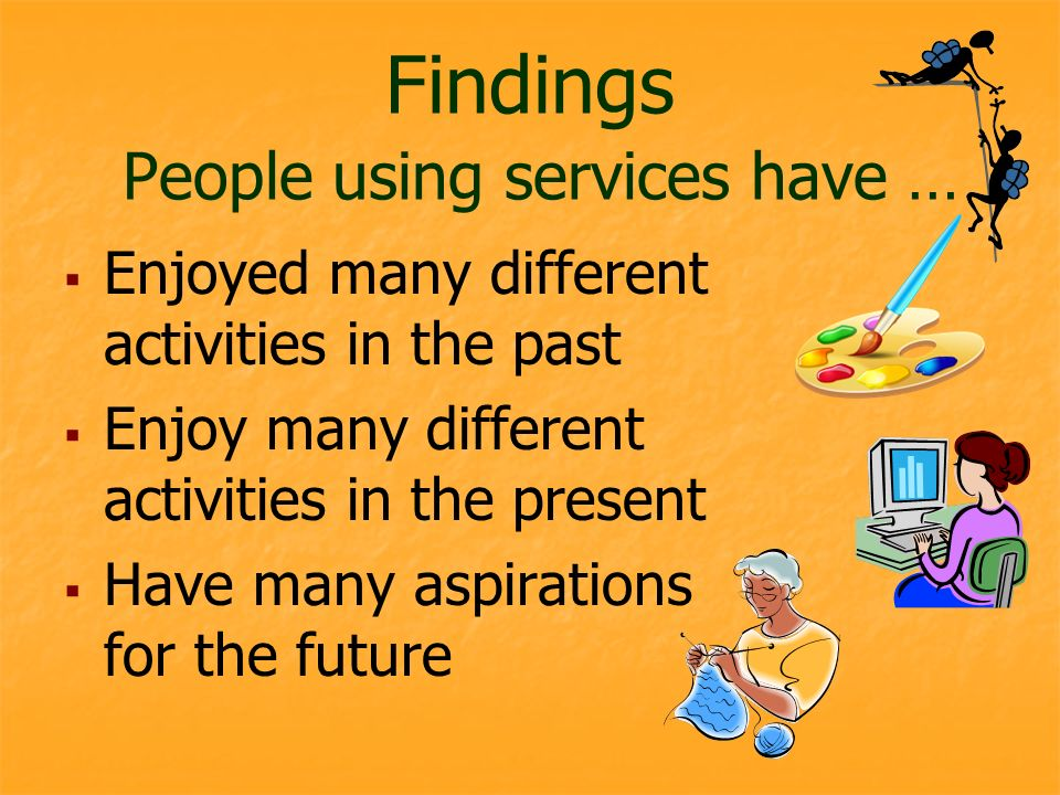 Findings People using services have … Enjoyed many different activities in the past Enjoy many different activities in the present Have many aspirations for the future