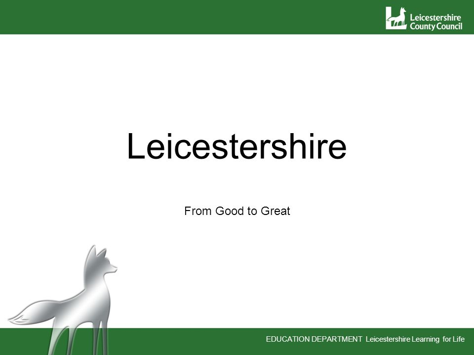 EDUCATION DEPARTMENT Leicestershire Learning for Life Leicestershire From Good to Great