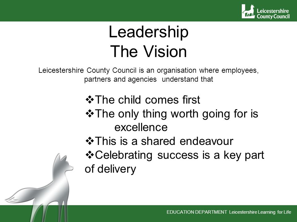 EDUCATION DEPARTMENT Leicestershire Learning for Life Leadership The Vision Leicestershire County Council is an organisation where employees, partners and agencies understand that The child comes first The only thing worth going for is excellence This is a shared endeavour Celebrating success is a key part of delivery