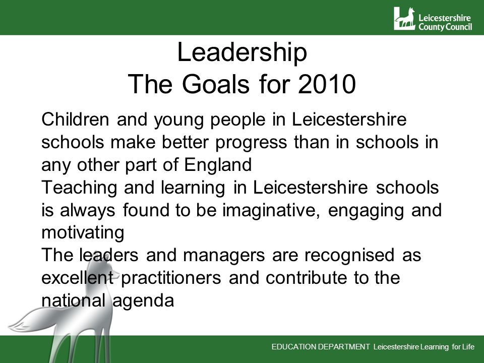 EDUCATION DEPARTMENT Leicestershire Learning for Life Leadership The Goals for 2010 Children and young people in Leicestershire schools make better progress than in schools in any other part of England Teaching and learning in Leicestershire schools is always found to be imaginative, engaging and motivating The leaders and managers are recognised as excellent practitioners and contribute to the national agenda