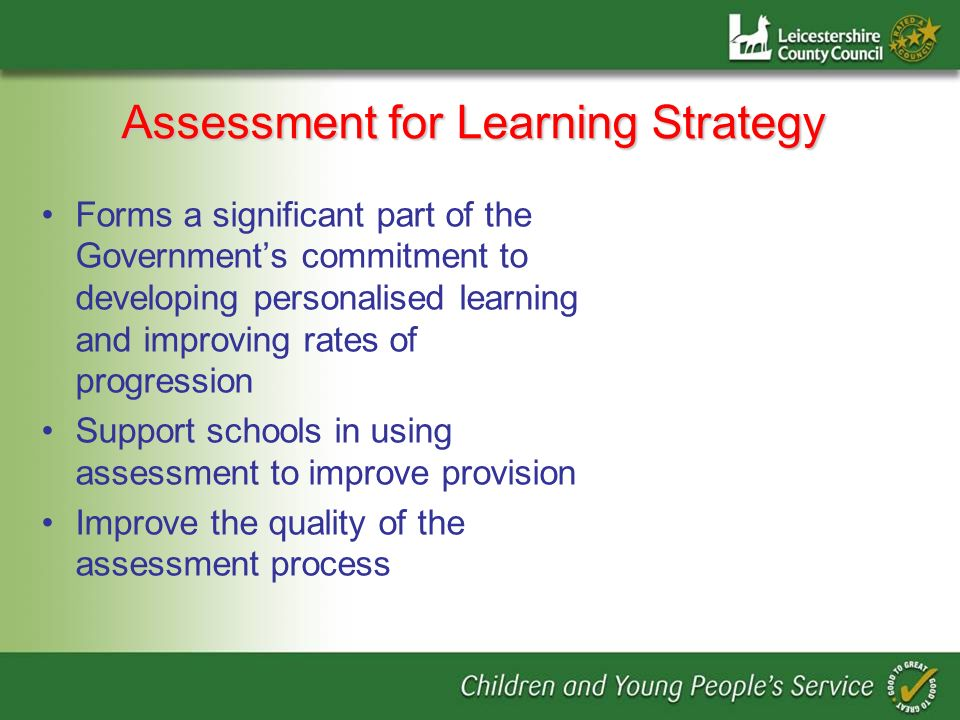Assessment for Learning Strategy Forms a significant part of the Governments commitment to developing personalised learning and improving rates of progression Support schools in using assessment to improve provision Improve the quality of the assessment process