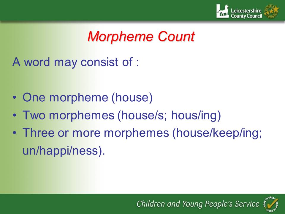 Morpheme Count A word may consist of : One morpheme (house) Two morphemes (house/s; hous/ing) Three or more morphemes (house/keep/ing; un/happi/ness).