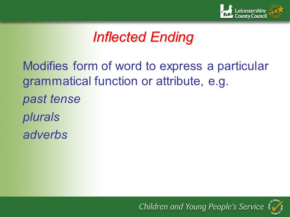 Inflected Ending Modifies form of word to express a particular grammatical function or attribute, e.g.