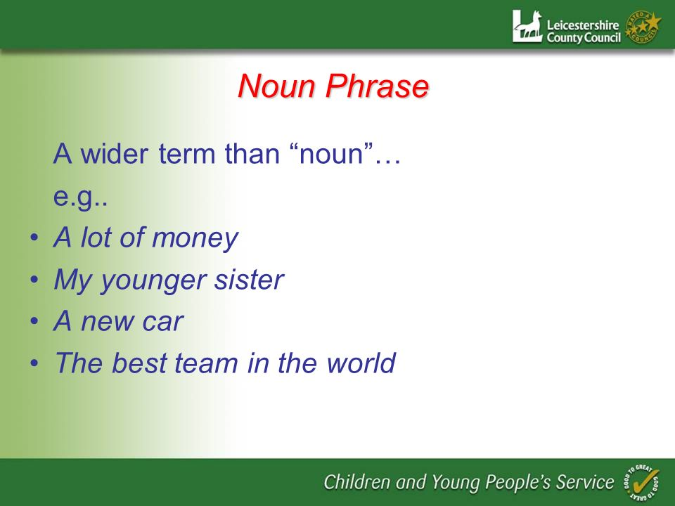 Noun Phrase A wider term than noun… e.g..