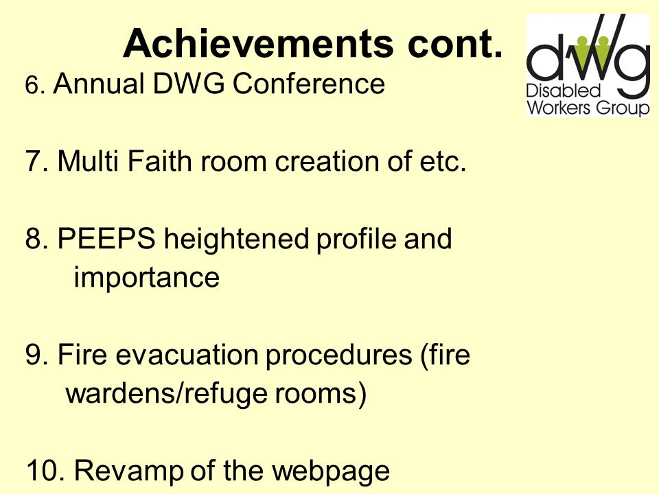 Achievements cont. 6. Annual DWG Conference 7. Multi Faith room creation of etc. 8. PEEPS heightened profile and importance 9. Fire evacuation procedu