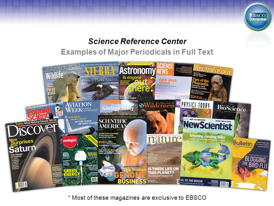 Examples of Major Periodicals in Full Text Science Reference Center * Most of these magazines are exclusive to EBSCO