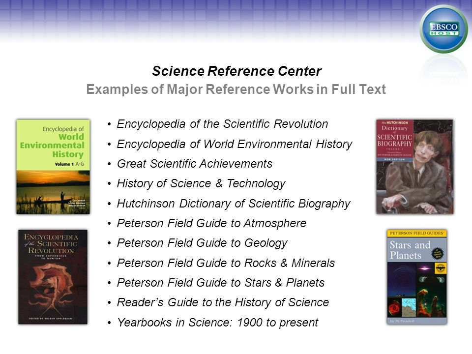 Examples of Major Reference Works in Full Text Science Reference Center Encyclopedia of the Scientific Revolution Encyclopedia of World Environmental