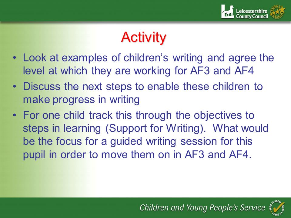 Activity Look at examples of childrens writing and agree the level at which they are working for AF3 and AF4 Discuss the next steps to enable these children to make progress in writing For one child track this through the objectives to steps in learning (Support for Writing).
