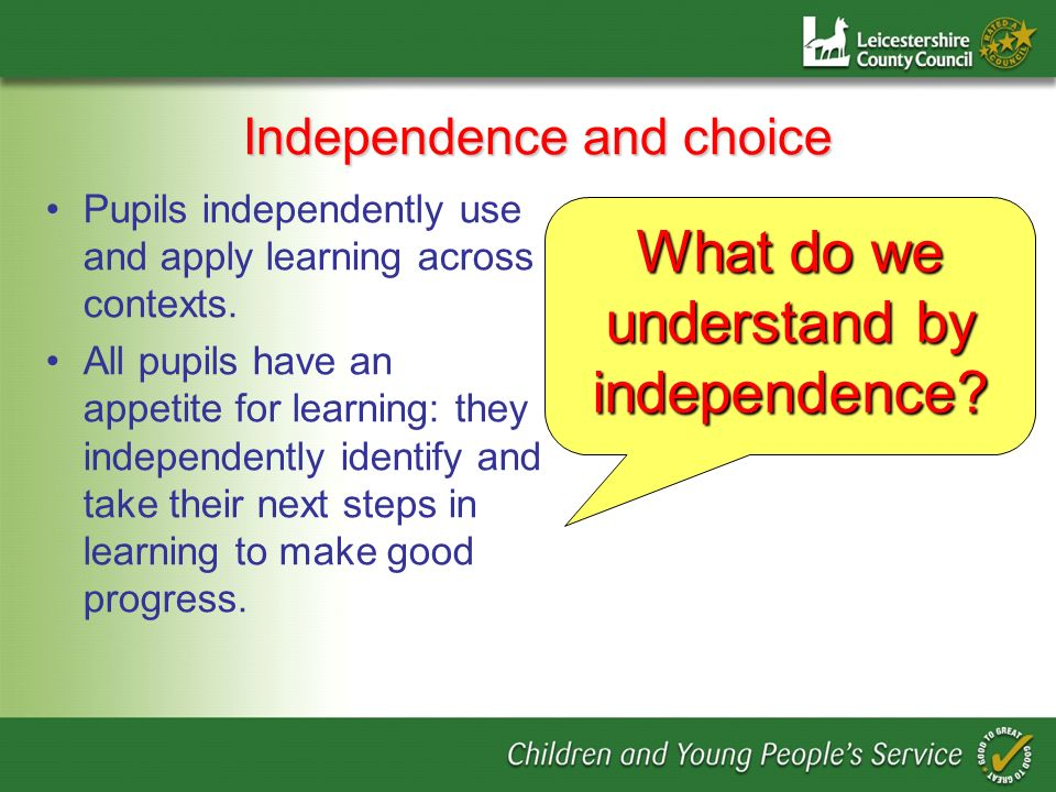 Independence and choice Pupils independently use and apply learning across contexts.