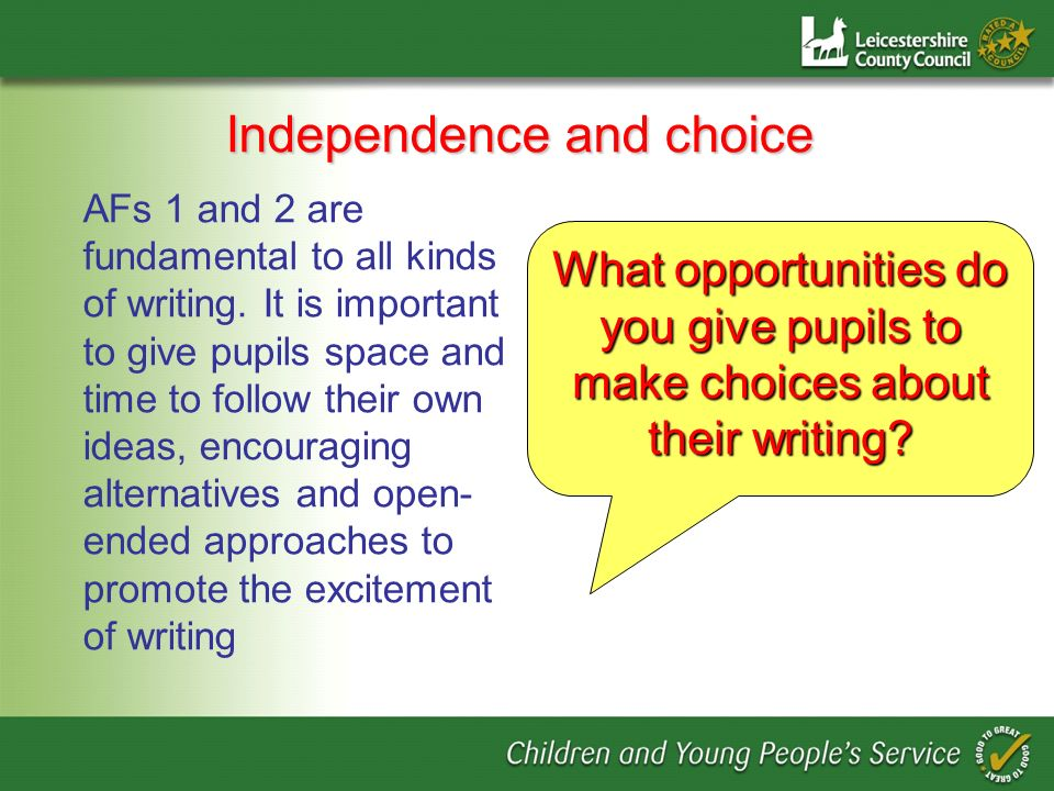 Independence and choice AFs 1 and 2 are fundamental to all kinds of writing. It is important to give pupils space and time to follow their own ideas,
