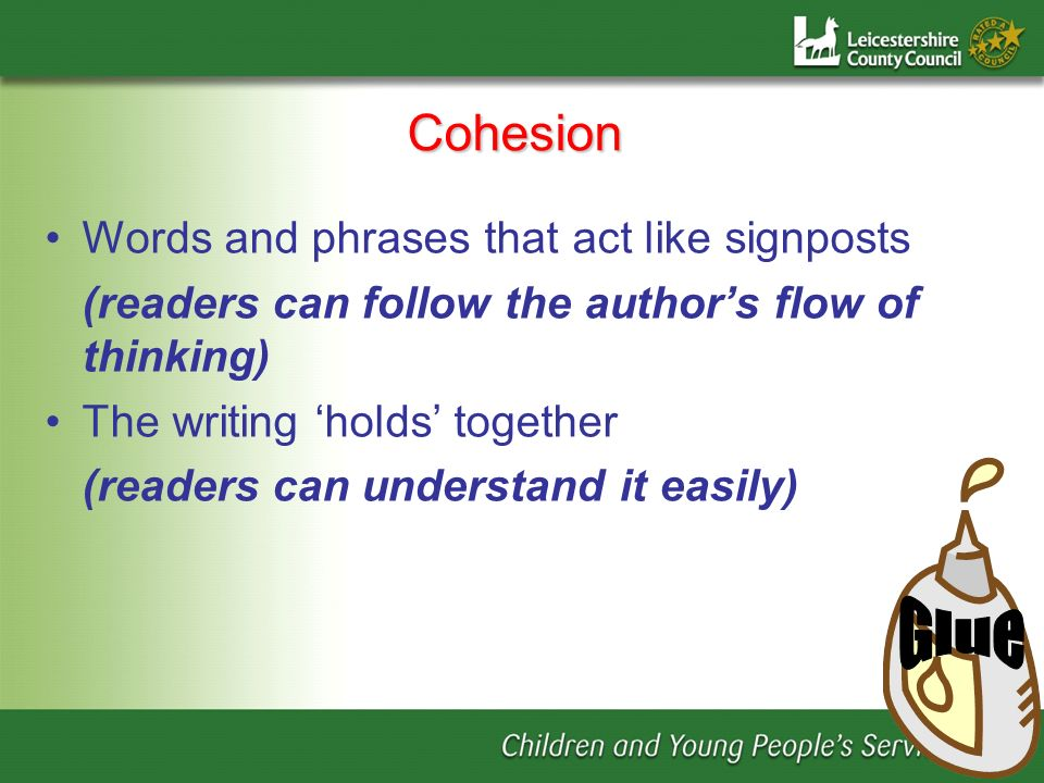 Cohesion Words and phrases that act like signposts (readers can follow the authors flow of thinking) The writing holds together (readers can understan
