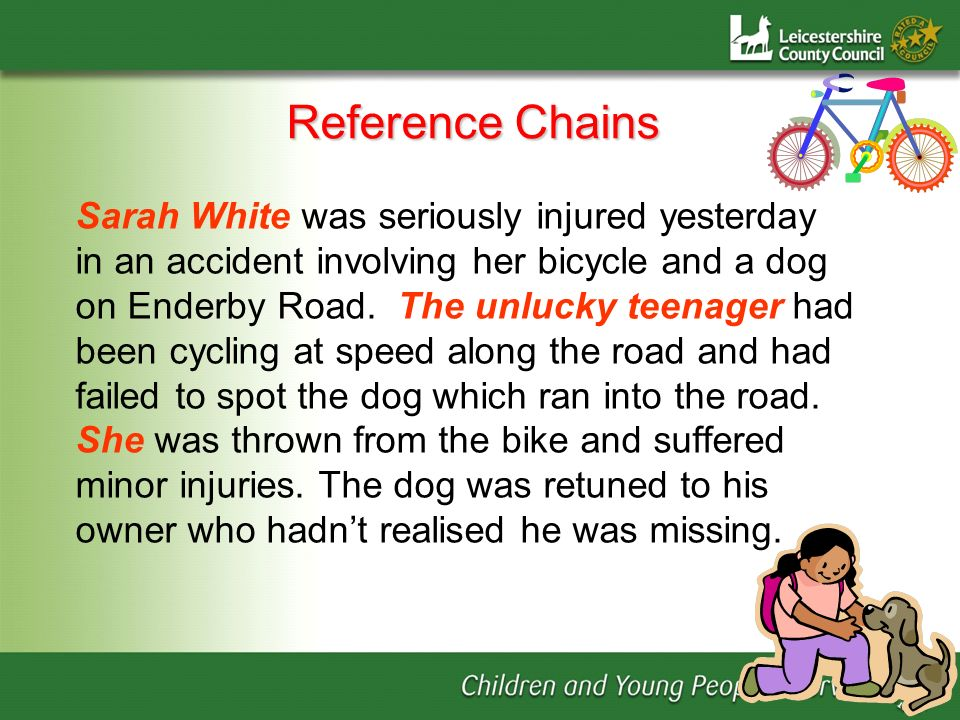 Reference Chains Sarah White was seriously injured yesterday in an accident involving her bicycle and a dog on Enderby Road. The unlucky teenager had