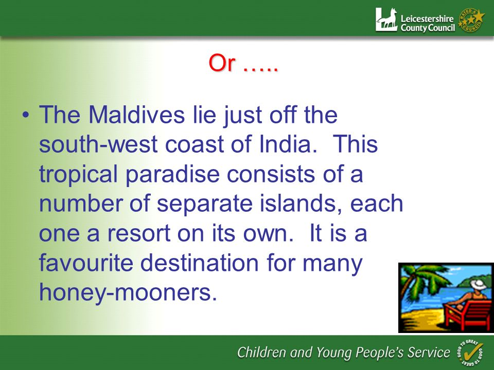 Or ….. The Maldives lie just off the south-west coast of India.