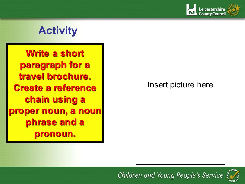 Write a short paragraph for a travel brochure. Create a reference chain using a proper noun, a noun phrase and a pronoun. Activity Insert picture here
