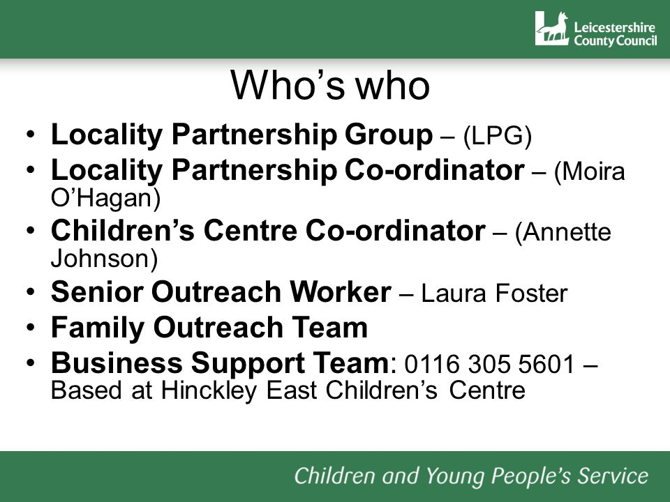 Whos who Locality Partnership Group – (LPG) Locality Partnership Co-ordinator – (Moira OHagan) Childrens Centre Co-ordinator – (Annette Johnson) Senior Outreach Worker – Laura Foster Family Outreach Team Business Support Team: 0116 305 5601 – Based at Hinckley East Childrens Centre