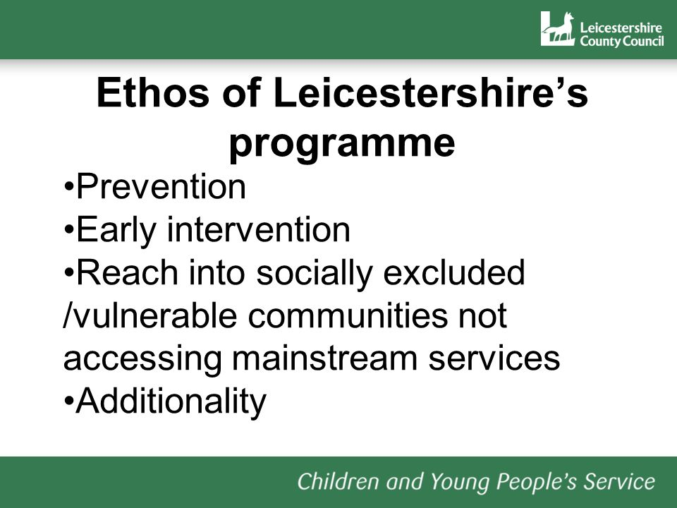 Ethos of Leicestershires programme Prevention Early intervention Reach into socially excluded /vulnerable communities not accessing mainstream services Additionality
