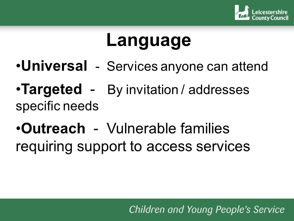 Language Universal - Services anyone can attend Targeted - By invitation / addresses specific needs Outreach - Vulnerable families requiring support to access services