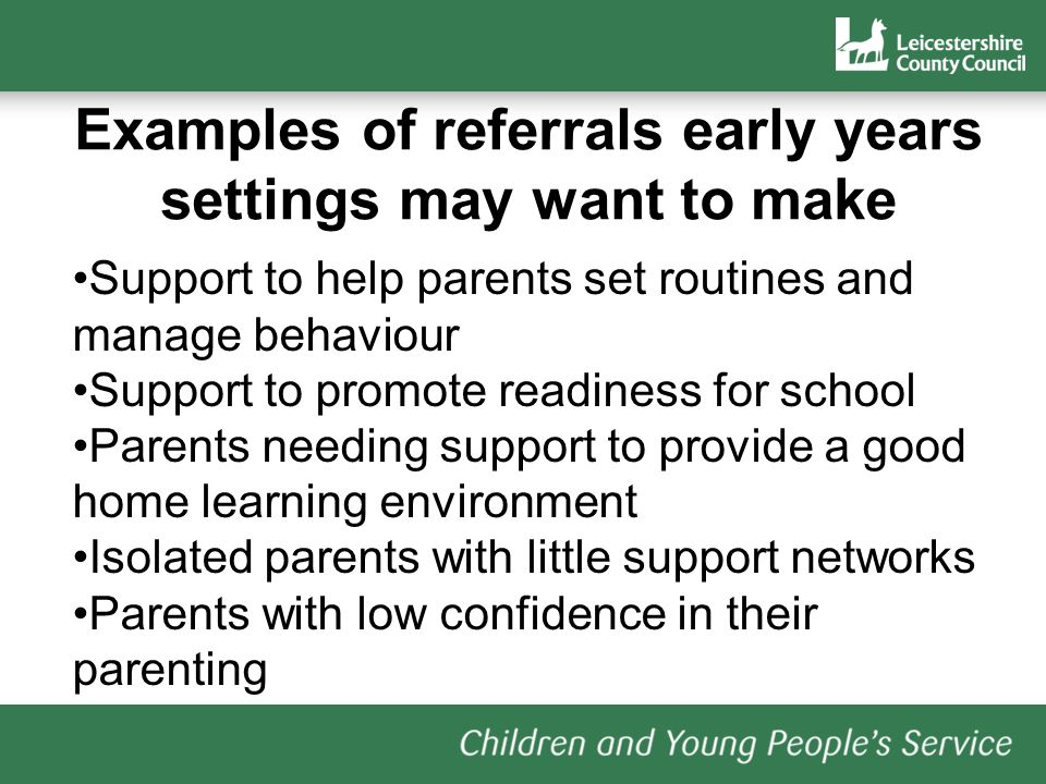 Examples of referrals early years settings may want to make Support to help parents set routines and manage behaviour Support to promote readiness for school Parents needing support to provide a good home learning environment Isolated parents with little support networks Parents with low confidence in their parenting