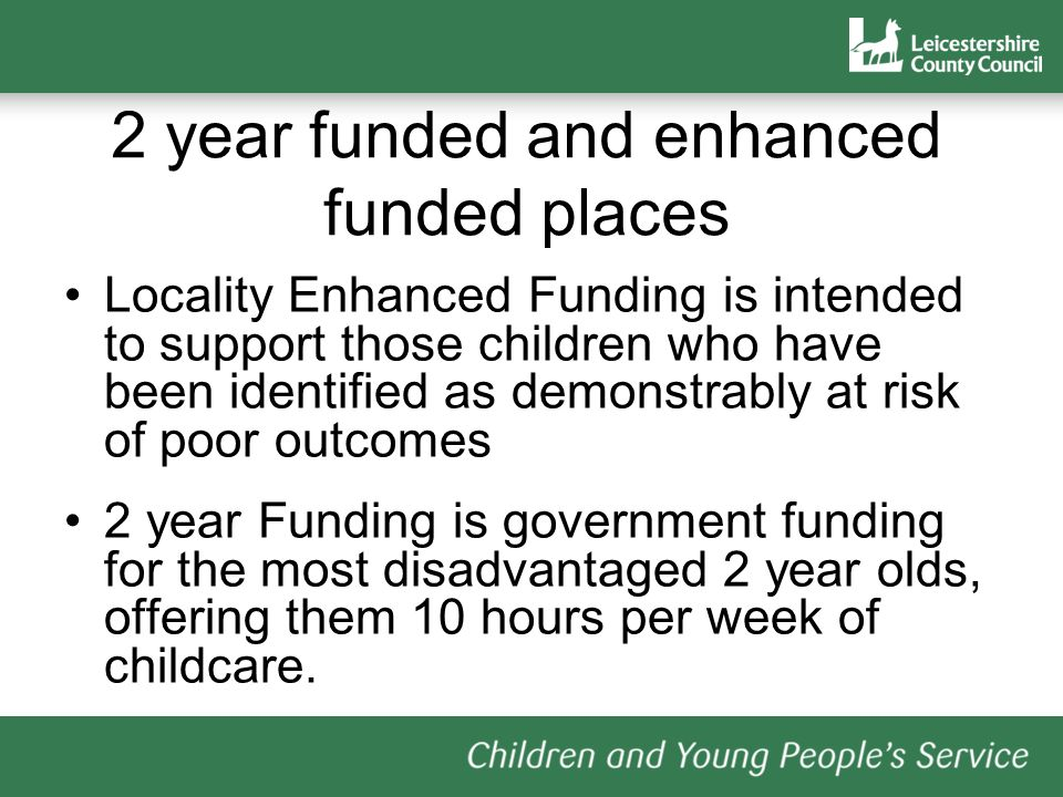 2 year funded and enhanced funded places Locality Enhanced Funding is intended to support those children who have been identified as demonstrably at risk of poor outcomes 2 year Funding is government funding for the most disadvantaged 2 year olds, offering them 10 hours per week of childcare.