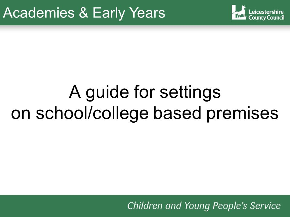 A guide for settings on school/college based premises Academies & Early Years