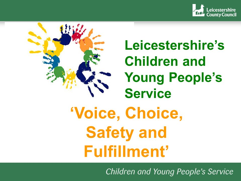 Voice, Choice, Safety and Fulfillment Leicestershires Children and Young Peoples Service