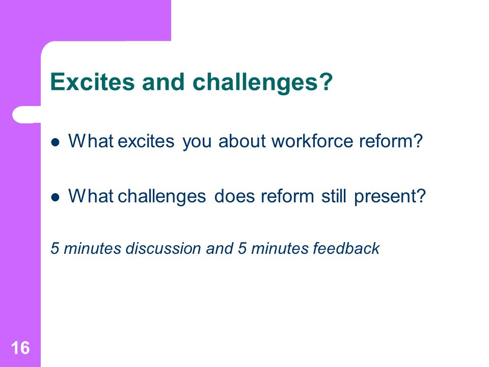 16 Excites and challenges. What excites you about workforce reform.