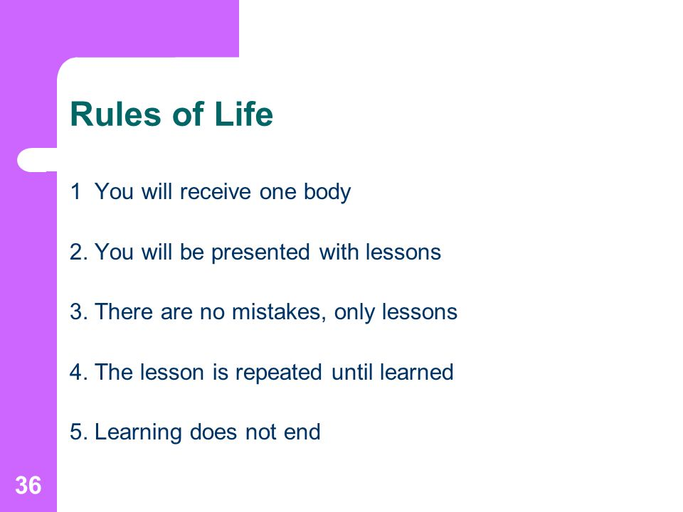 36 Rules of Life 1 You will receive one body 2. You will be presented with lessons 3.