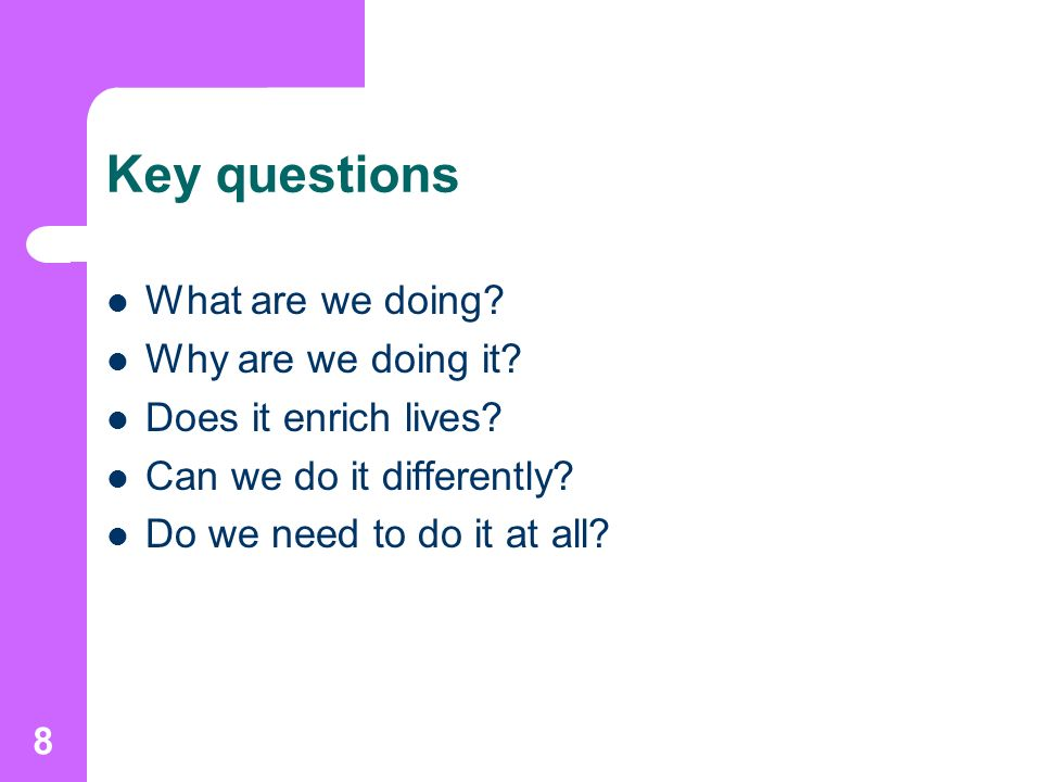 8 Key questions What are we doing. Why are we doing it.
