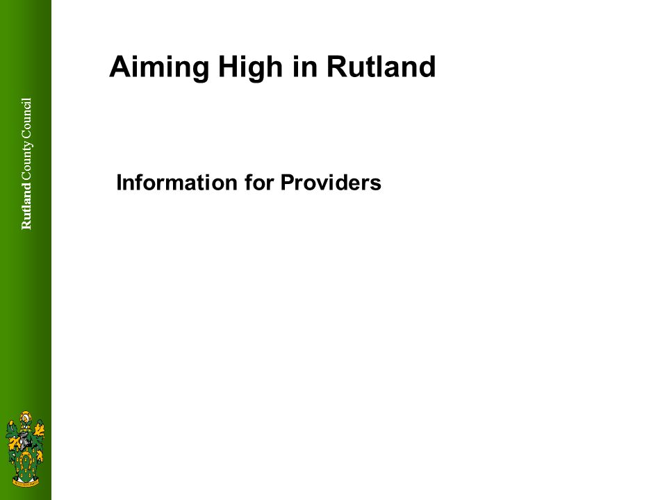 Rutland County Council Aiming High for Rutland Approx 120 children with complex needs in Rutland Rural settings a challenge Children in out of county schools – How to make sure services are available for them in Rutland Close workings with Extended services - universal service