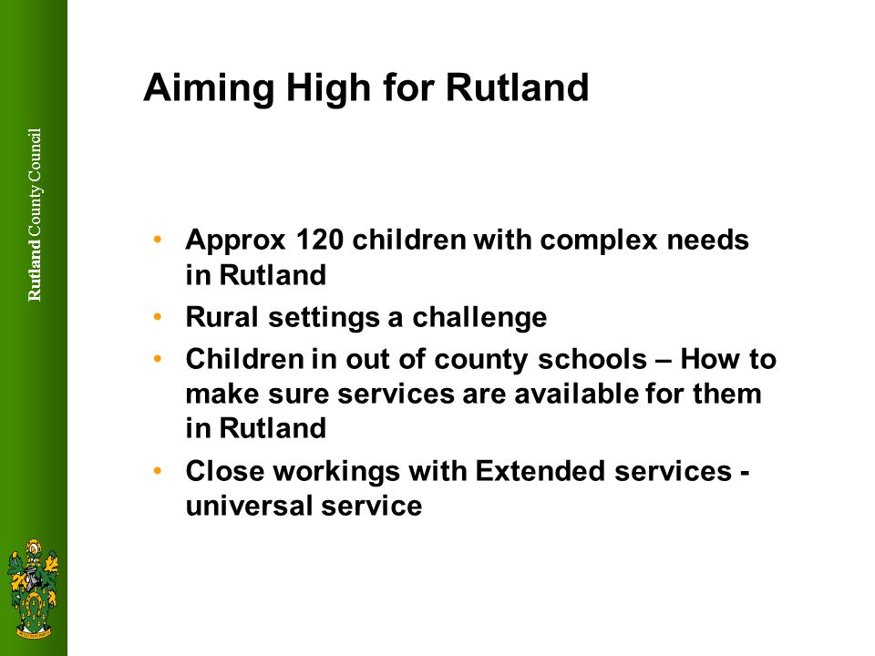 Rutland County Council What has happened so far Government appointed Together for Disabled Children (TDC) Advisor working with County Council and PCT Locally the SEN Disability sub group (multi agency and includes parents rep) overseeing progress April 2009 need to be ready to deliver increased and changed service provision and support What has happened to date.