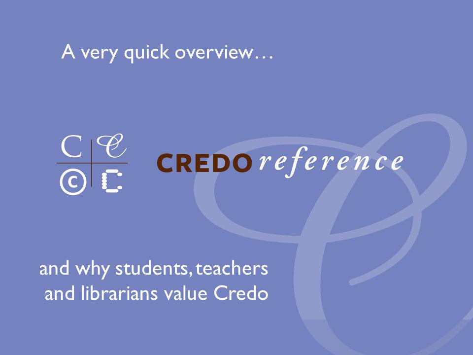 and why students, teachers and librarians value Credo A very quick overview…