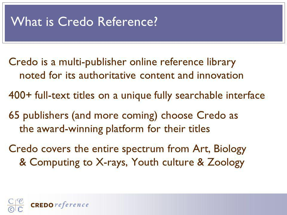What is Credo Reference? Credo is a multi-publisher online reference library noted for its authoritative content and innovation 400+ full-text titles