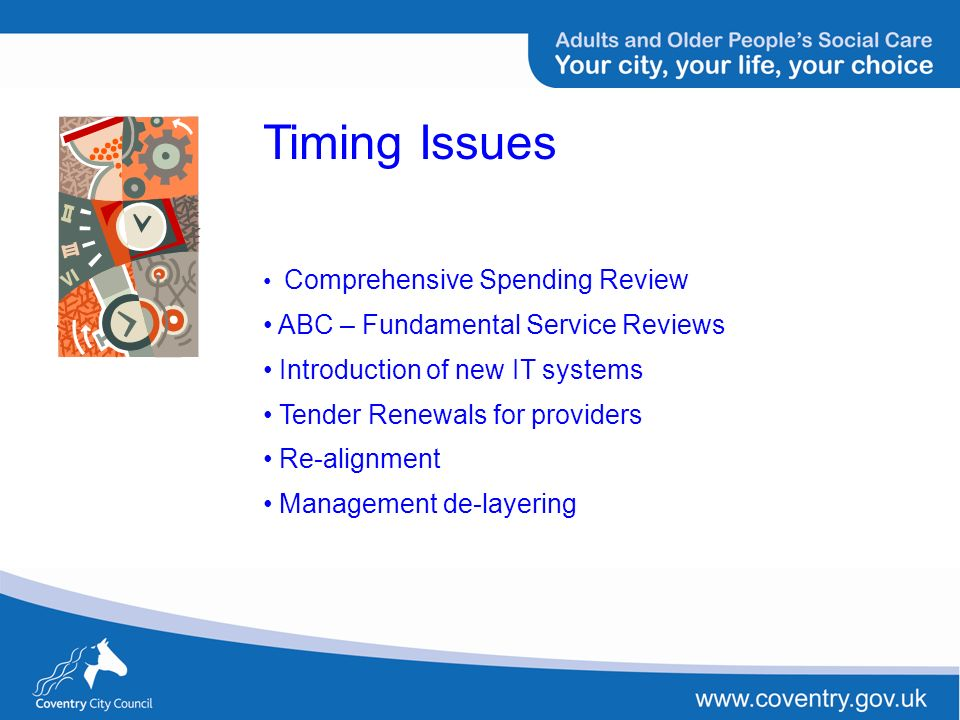 Timing Issues Comprehensive Spending Review ABC – Fundamental Service Reviews Introduction of new IT systems Tender Renewals for providers Re-alignmen