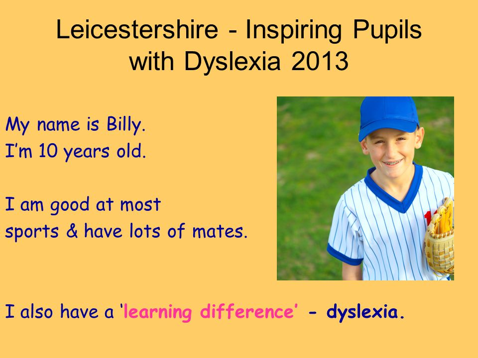 Leicestershire - Inspiring Pupils with Dyslexia 2013 My name is Billy.