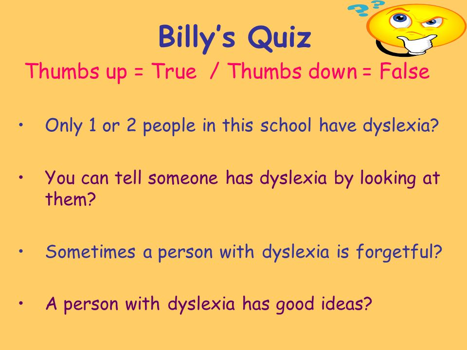 Billys Quiz Thumbs up = True / Thumbs down = False Only 1 or 2 people in this school have dyslexia.