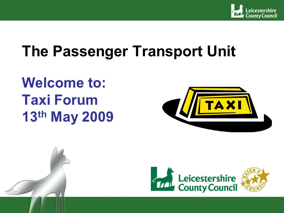 The Passenger Transport Unit Welcome to: Taxi Forum 13 th May 2009