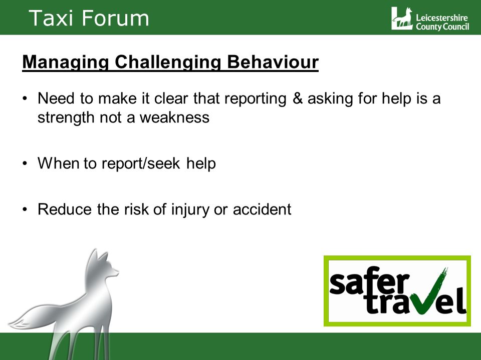 Taxi Forum Managing Challenging Behaviour Need to make it clear that reporting & asking for help is a strength not a weakness When to report/seek help Reduce the risk of injury or accident