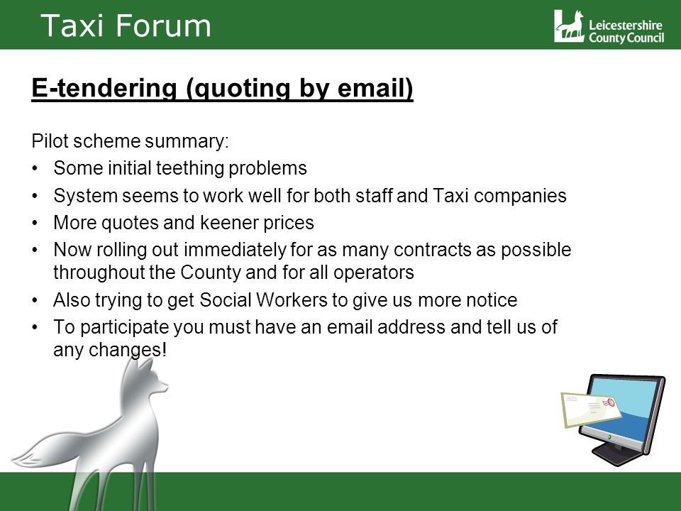 Taxi Forum E-tendering (quoting by email) Pilot scheme summary: Some initial teething problems System seems to work well for both staff and Taxi companies More quotes and keener prices Now rolling out immediately for as many contracts as possible throughout the County and for all operators Also trying to get Social Workers to give us more notice To participate you must have an email address and tell us of any changes!