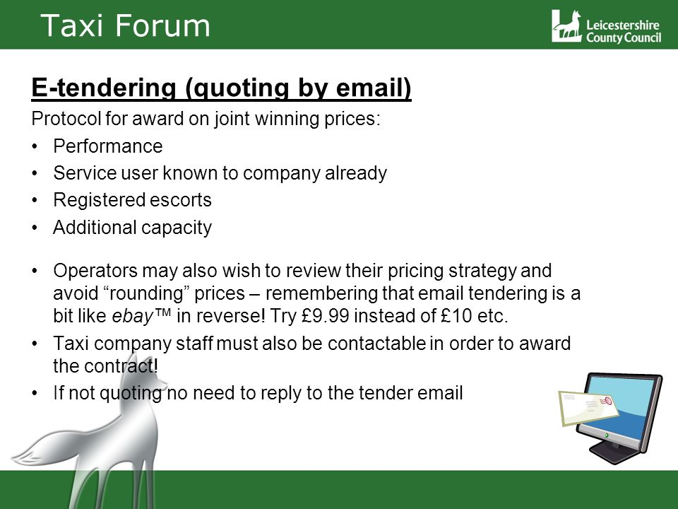 Taxi Forum E-tendering (quoting by email) Protocol for award on joint winning prices: Performance Service user known to company already Registered escorts Additional capacity Operators may also wish to review their pricing strategy and avoid rounding prices – remembering that email tendering is a bit like ebay in reverse.